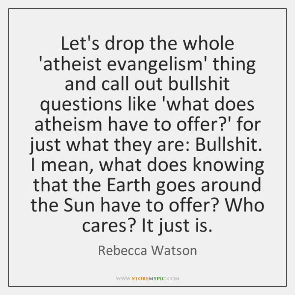 Let's drop the whole 'atheist evangelism' thing and call out bullshit questions ...