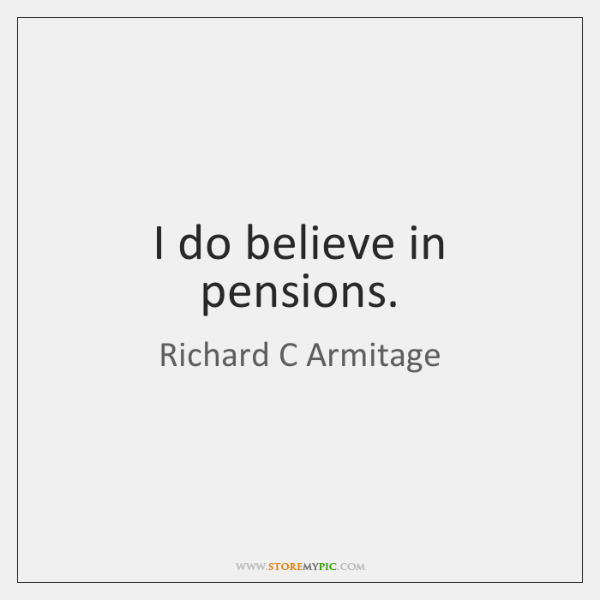 I do believe in pensions.