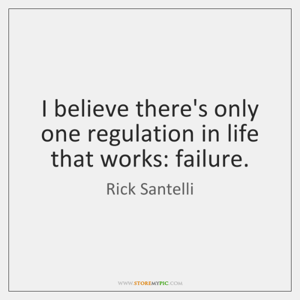 I believe there's only one regulation in life that works: failure.