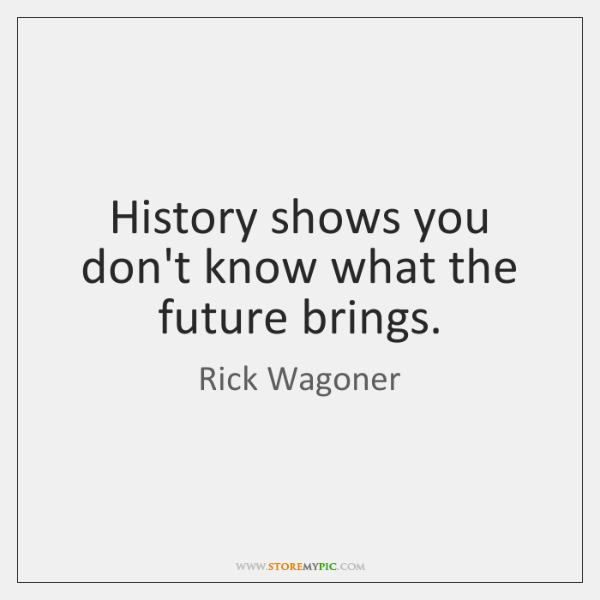 History shows you don't know what the future brings.