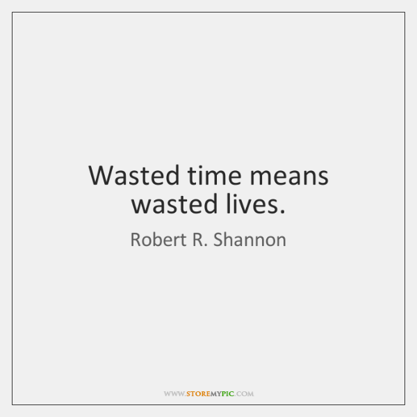 Wasted time means wasted lives.