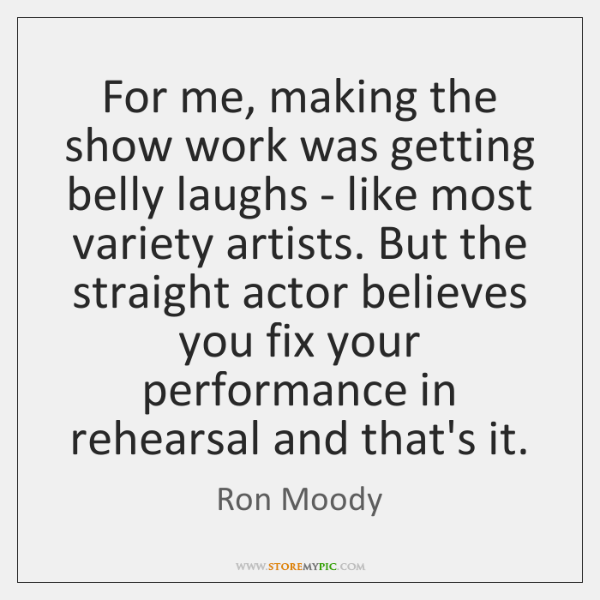 For me, making the show work was getting belly laughs - like ...