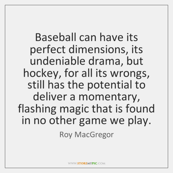 Baseball can have its perfect dimensions, its undeniable drama, but hockey, for ...