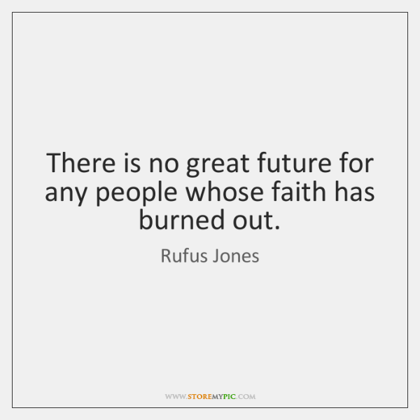 There is no great future for any people whose faith has burned ...