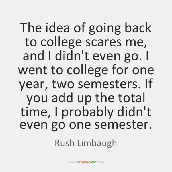 The idea of going back to college scares me, and I didn't ...