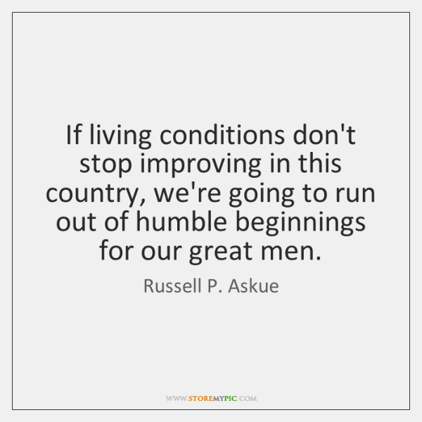 If living conditions don't stop improving in this country, we're going to ...