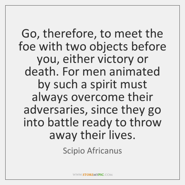 Go, therefore, to meet the foe with two objects before you, either ...