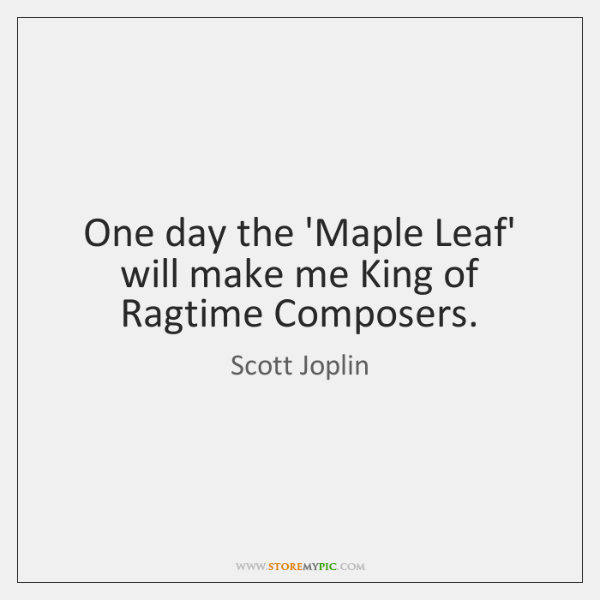 One day the 'Maple Leaf' will make me King of Ragtime Composers.