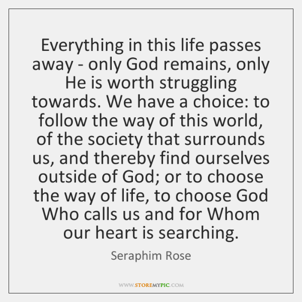 Everything in this life passes away - only God remains, only He ...