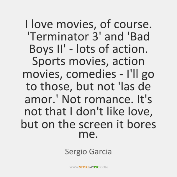 I love movies, of course. 'Terminator 3' and 'Bad Boys II' - ...