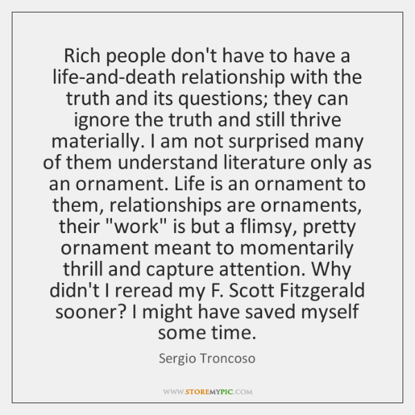 Rich people don't have to have a life-and-death relationship with the truth ...