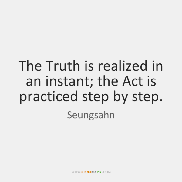 The Truth is realized in an instant; the Act is practiced step ...