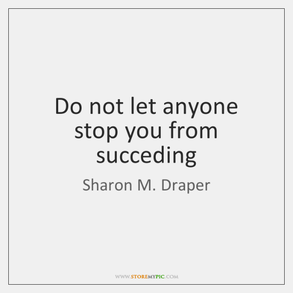 Do not let anyone stop you from succeding
