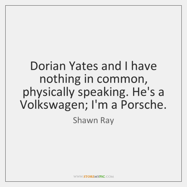 Dorian Yates and I have nothing in common, physically speaking. He's a ...