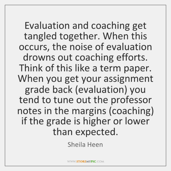 Evaluation and coaching get tangled together. When this occurs, the noise of ...