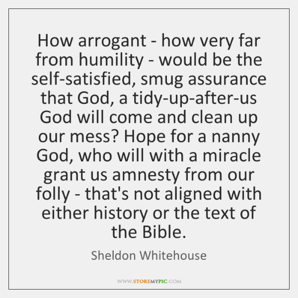 How arrogant - how very far from humility - would be the ...