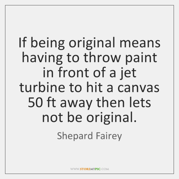 If being original means having to throw paint in front of a ...