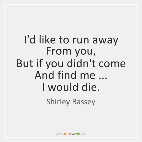 I'd like to run away  From you,  But if you didn't come  ...