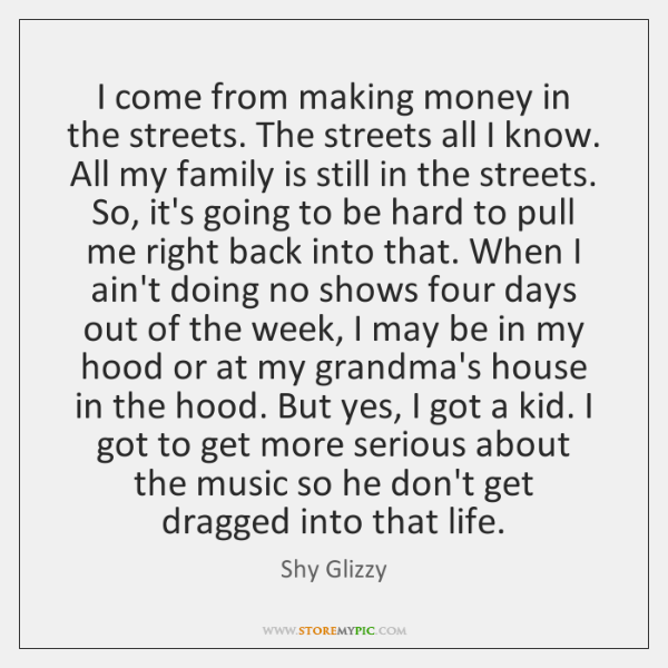 I come from making money in the streets. The streets all I ...