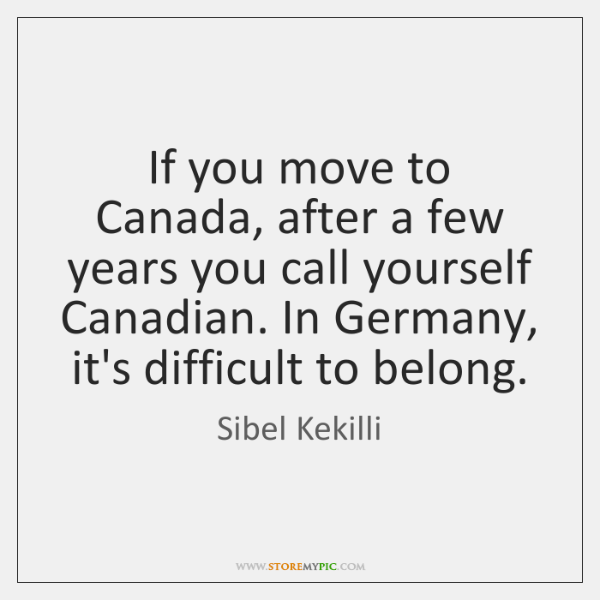 If you move to Canada, after a few years you call yourself ...