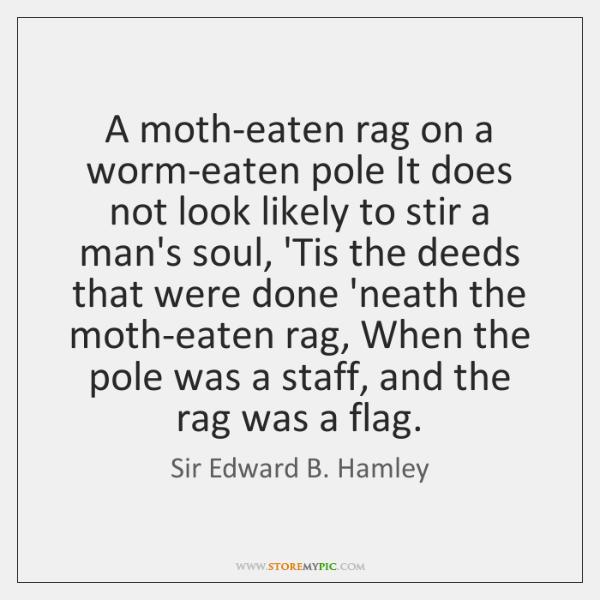 A moth-eaten rag on a worm-eaten pole It does not look likely ...
