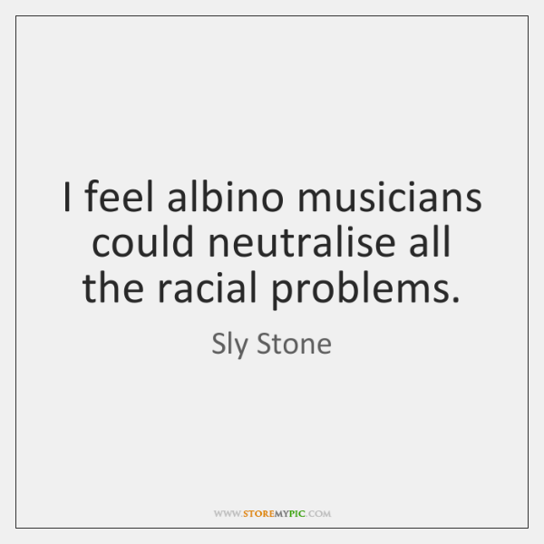 I feel albino musicians could neutralise all the racial problems.