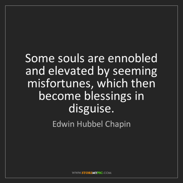 Edwin Hubbel Chapin: Some souls are ennobled and elevated by seeming misfortunes,...