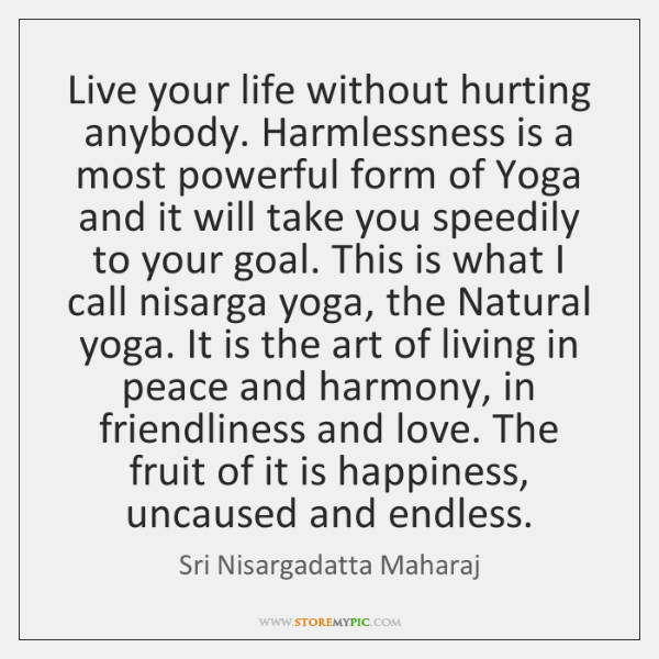 Live your life without hurting anybody. Harmlessness is a most powerful form ...