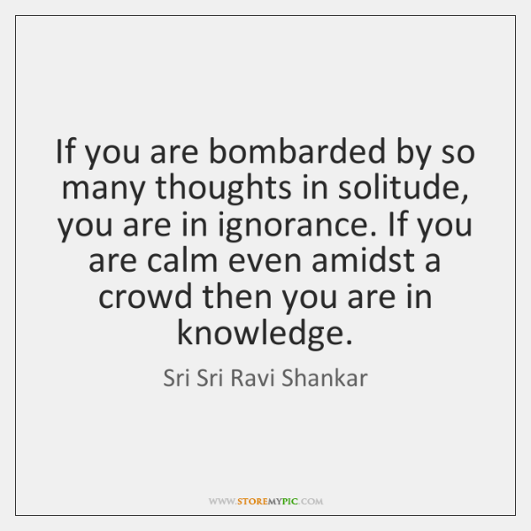 If you are bombarded by so many thoughts in solitude, you are ...
