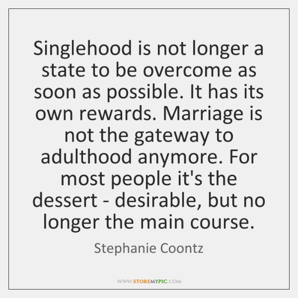 Singlehood is not longer a state to be overcome as soon as ...