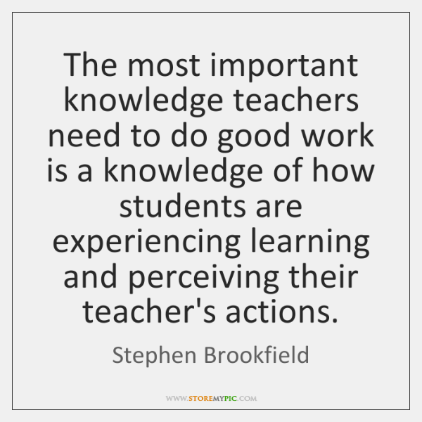 The most important knowledge teachers need to do good work is a ...