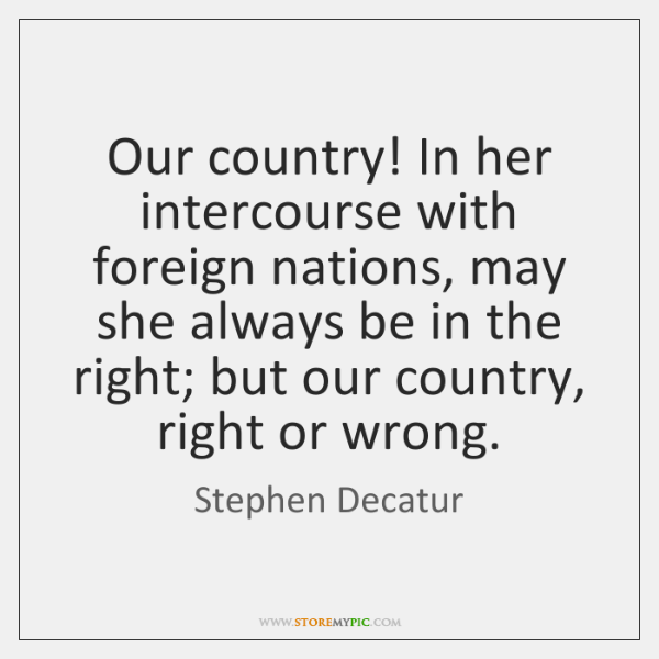 Our country! In her intercourse with foreign nations, may she always be ...