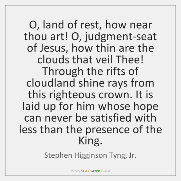 O, land of rest, how near thou art! O, judgment-seat of Jesus, ...