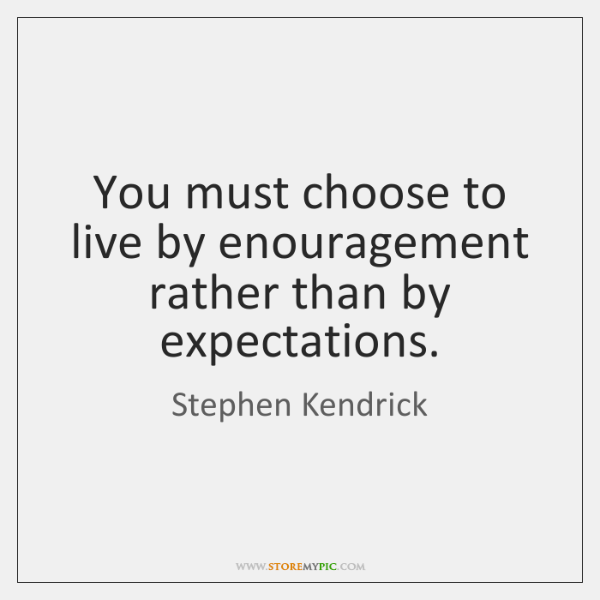 You must choose to live by enouragement rather than by expectations.