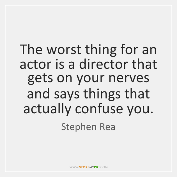 The worst thing for an actor is a director that gets on ...