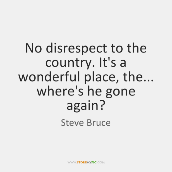 No disrespect to the country. It's a wonderful place, the... where's he ...