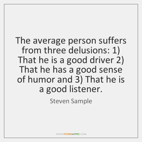 The average person suffers from three delusions: 1) That he is a good ...
