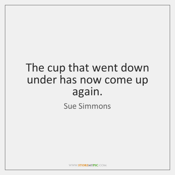 The cup that went down under has now come up again.