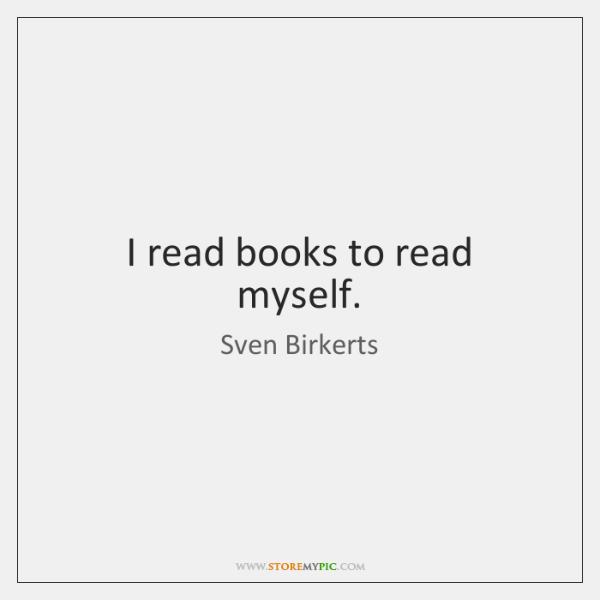 I read books to read myself.