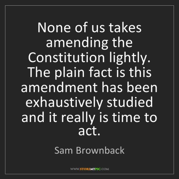 Sam Brownback: None of us takes amending the Constitution lightly. The...