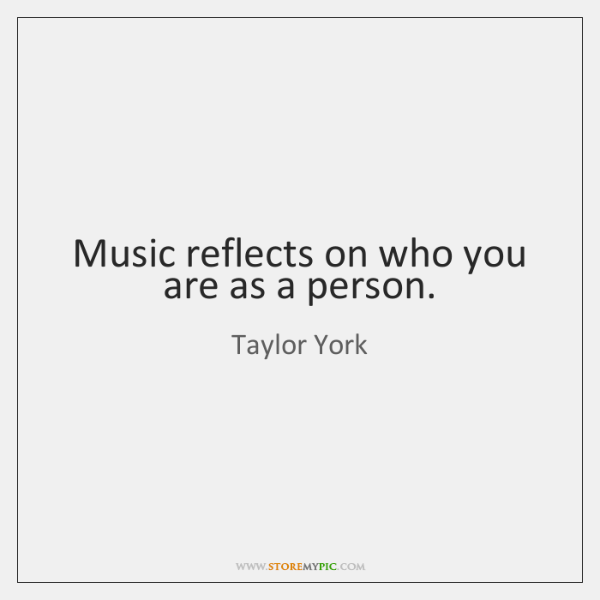 Music reflects on who you are as a person.
