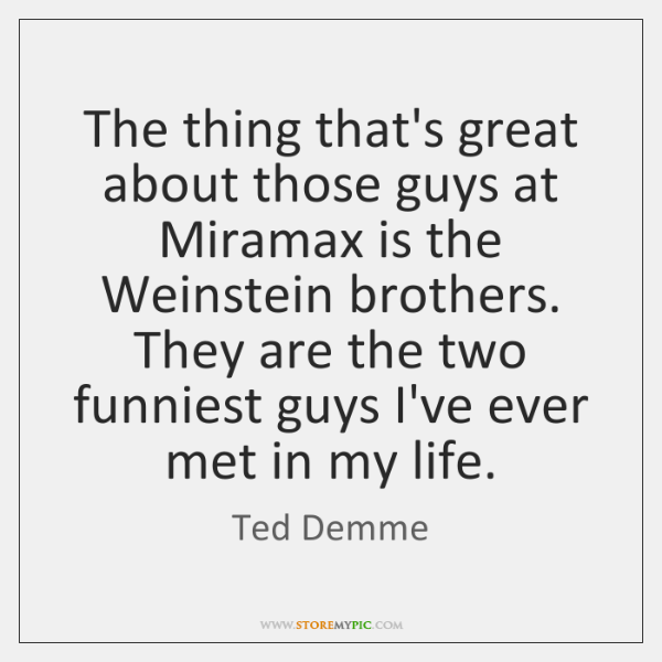The thing that's great about those guys at Miramax is the Weinstein ...