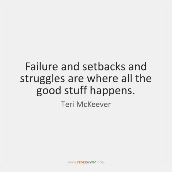 Failure and setbacks and struggles are where all the good stuff happens.