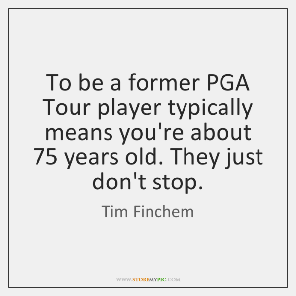 To be a former PGA Tour player typically means you're about 75 years ...