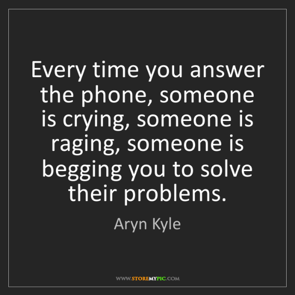 Aryn Kyle: Every time you answer the phone, someone is crying, someone...