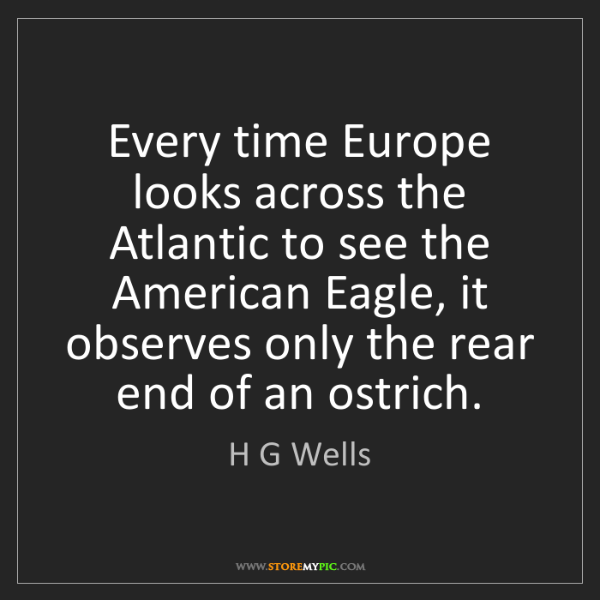 H G Wells: Every time Europe looks across the Atlantic to see the...