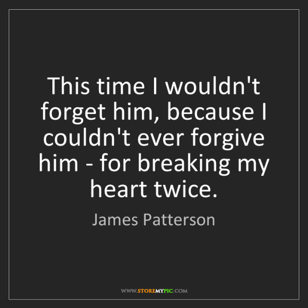 James Patterson: This time I wouldn't forget him, because I couldn't ever...