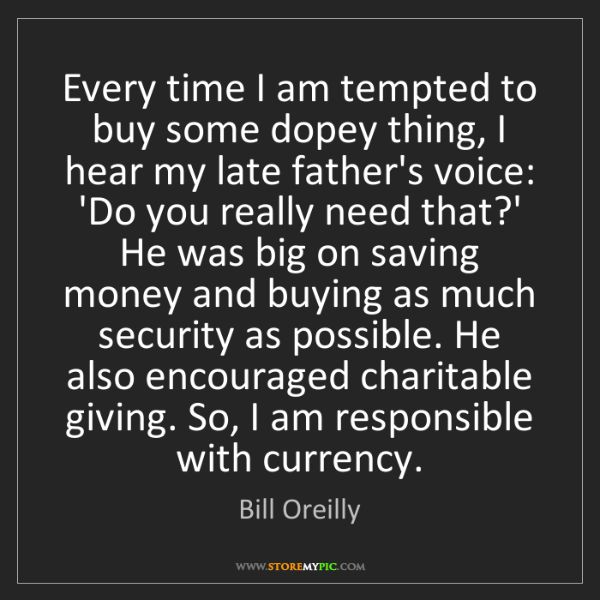 Bill Oreilly: Every time I am tempted to buy some dopey thing, I hear...