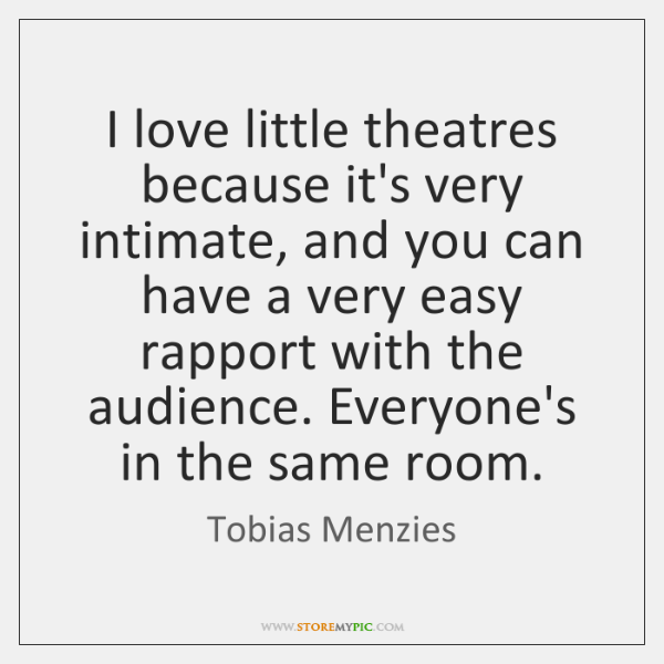 I love little theatres because it's very intimate, and you can have ...