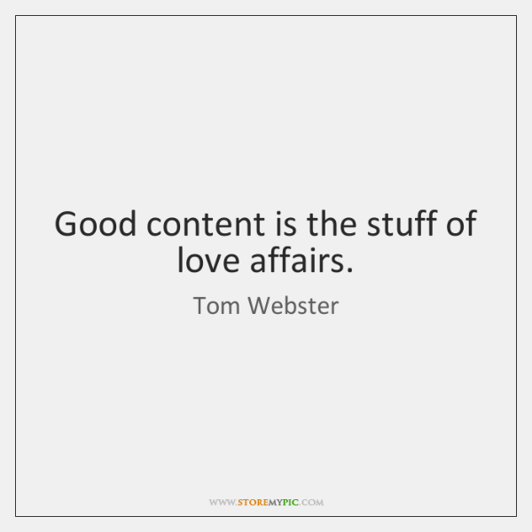 Good content is the stuff of love affairs.